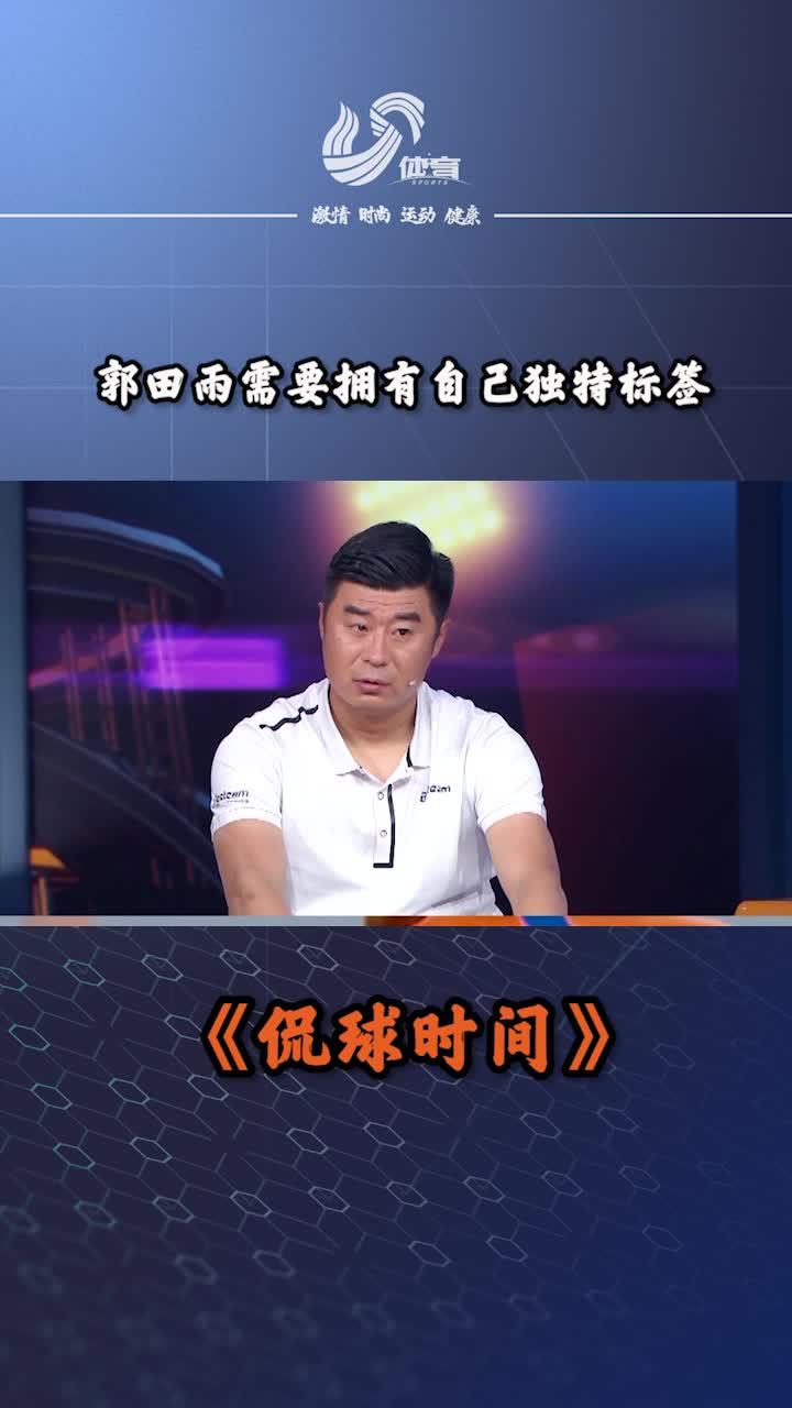 侃球时间丨韩鹏评价郭田雨:他需要拥有独特标签