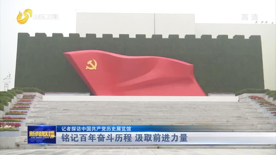 【记者探访中国共产党历史展览馆】铭记百年奋斗历程 汲取前进力量