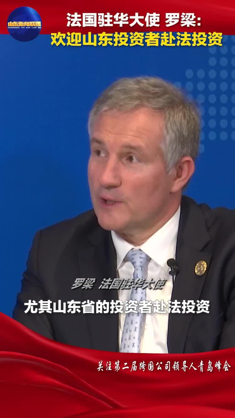 法国驻华大使罗梁:欢迎山东投资者赴法投资