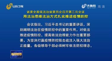 山东省委全面依法治省委员会召开第三次会议 用法治思维法治方式 扎实推进疫情防控