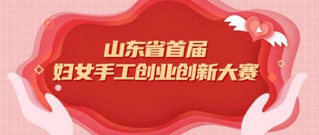 山东省首届妇女手工创业创新大赛决赛及颁奖展示活动在济南举行